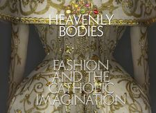Heavenly Bodies: Fashion and the Catholic Imagination at The Metropolitan Museum of Art and The Met Cloisters